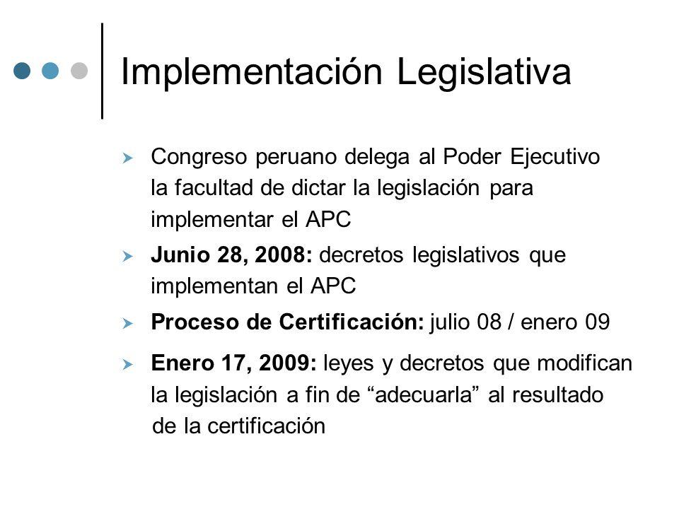 Implementación Legislativa Congreso peruano delega al Poder Ejecutivo la facultad de dictar la legislación para implementar el APC Junio 28, 2008: decretos legislativos que implementan el APC Proceso de Certificación: julio 08 / enero 09 Enero 17, 2009: leyes y decretos que modifican la legislación a fin de adecuarla al resultado de la certificación