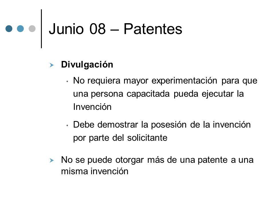 Junio 08 – Patentes Divulgación No requiera mayor experimentación para que una persona capacitada pueda ejecutar la Invención Debe demostrar la posesión de la invención por parte del solicitante No se puede otorgar más de una patente a una misma invención