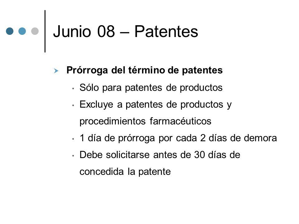 Junio 08 – Patentes Prórroga del término de patentes Sólo para patentes de productos Excluye a patentes de productos y procedimientos farmacéuticos 1 día de prórroga por cada 2 días de demora Debe solicitarse antes de 30 días de concedida la patente