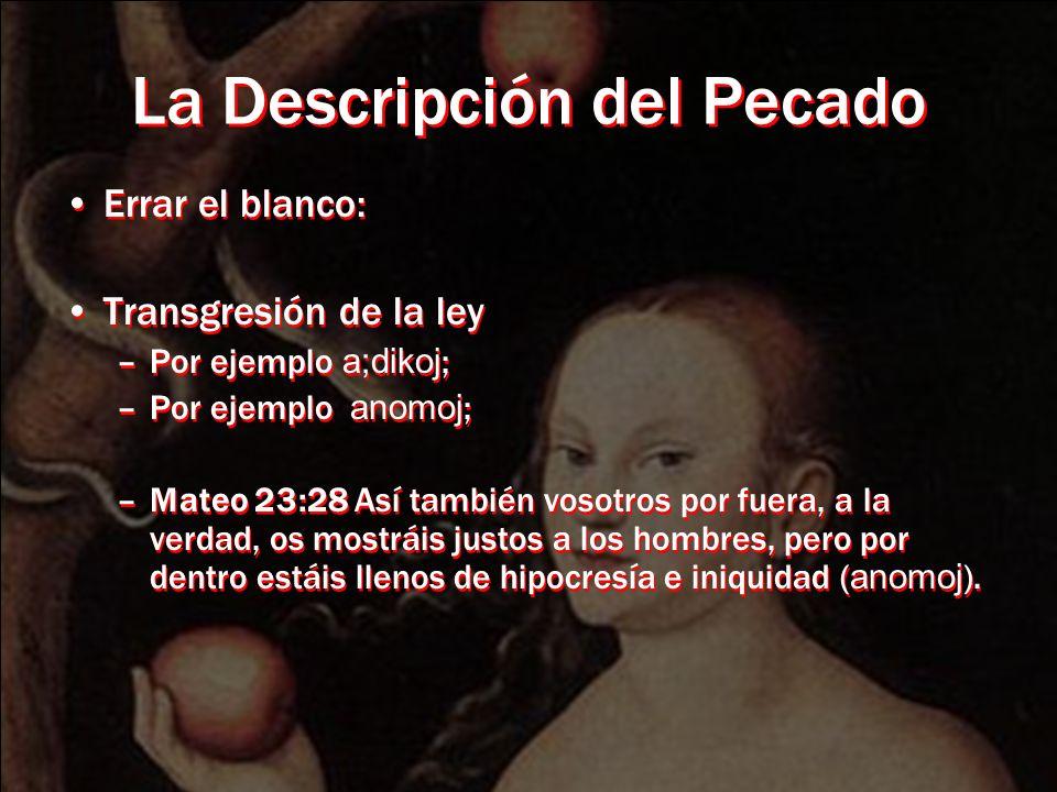 La Descripción del Pecado Errar el blanco: Transgresión de la ley –Por ejemplo a;dikoj ; –Por ejemplo anomoj ; –Mateo 23:28 Así también vosotros por fuera, a la verdad, os mostráis justos a los hombres, pero por dentro estáis llenos de hipocresía e iniquidad ( anomoj ).