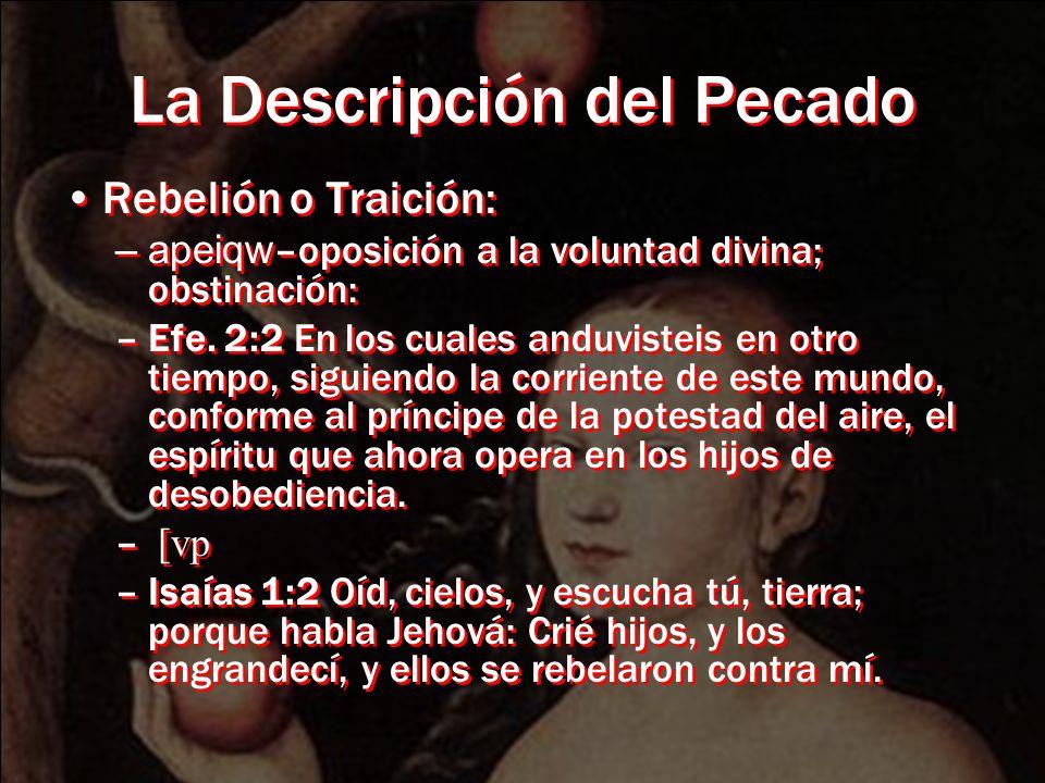 La Descripción del Pecado Rebelión o Traición: –apeiqw –oposición a la voluntad divina; obstinación: –Efe. 2:2 En los cuales anduvisteis en otro tiemp