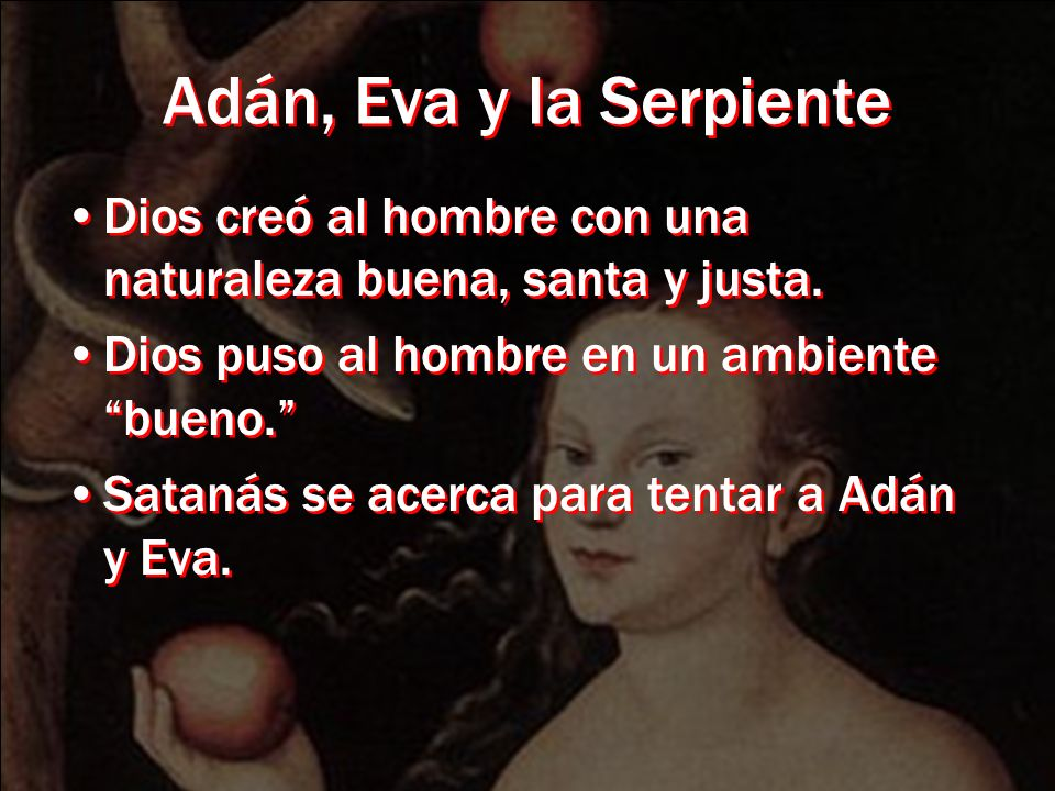 Adán, Eva y la Serpiente Dios creó al hombre con una naturaleza buena, santa y justa. Dios puso al hombre en un ambiente bueno. Satanás se acerca para
