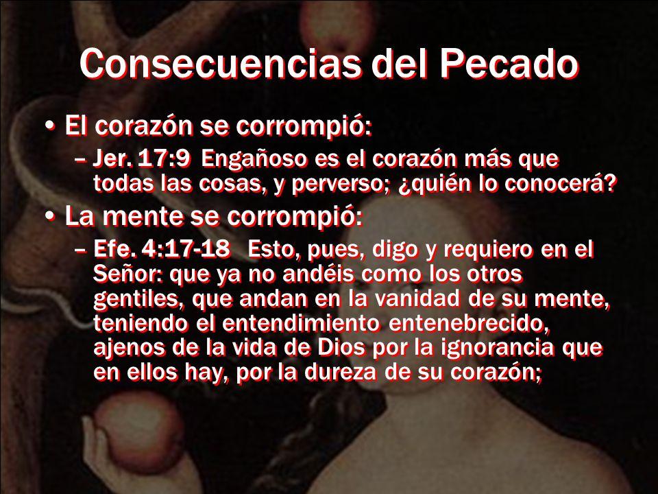 Consecuencias del Pecado El corazón se corrompió: –Jer. 17:9 Engañoso es el corazón más que todas las cosas, y perverso; ¿quién lo conocerá? La mente