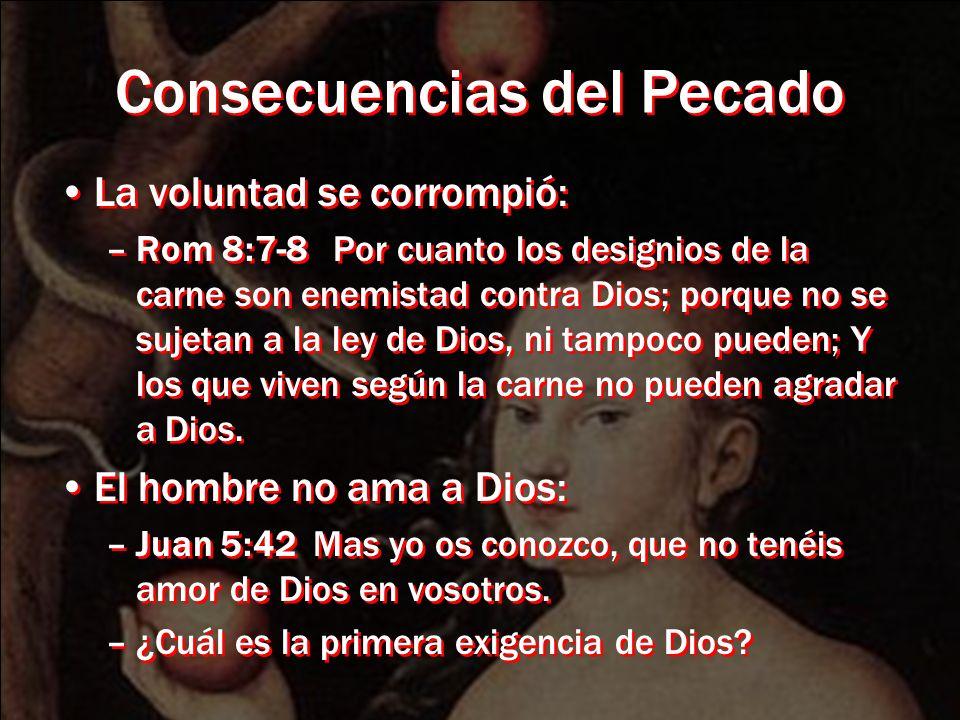 Consecuencias del Pecado La voluntad se corrompió: –Rom 8:7-8 Por cuanto los designios de la carne son enemistad contra Dios; porque no se sujetan a l