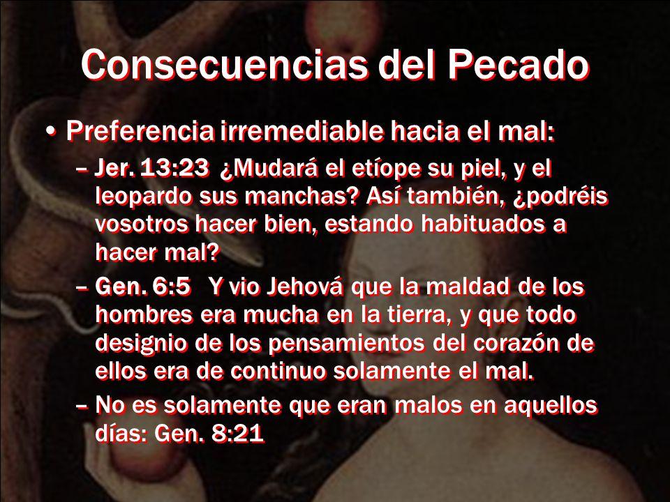 Consecuencias del Pecado Preferencia irremediable hacia el mal: –Jer. 13:23 ¿Mudará el etíope su piel, y el leopardo sus manchas? Así también, ¿podréi