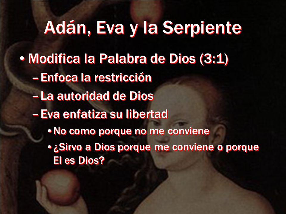 Adán, Eva y la Serpiente Modifica la Palabra de Dios (3:1) –Enfoca la restricción –La autoridad de Dios –Eva enfatiza su libertad No como porque no me