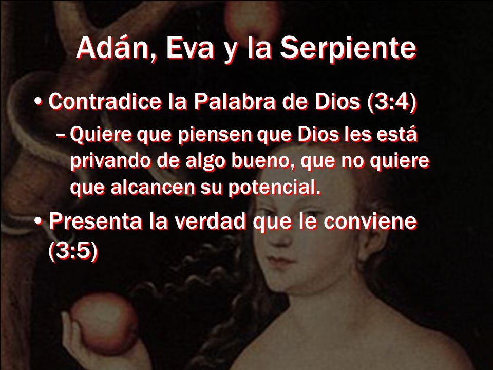 Adán, Eva y la Serpiente Contradice la Palabra de Dios (3:4) –Quiere que piensen que Dios les está privando de algo bueno, que no quiere que alcancen su potencial.