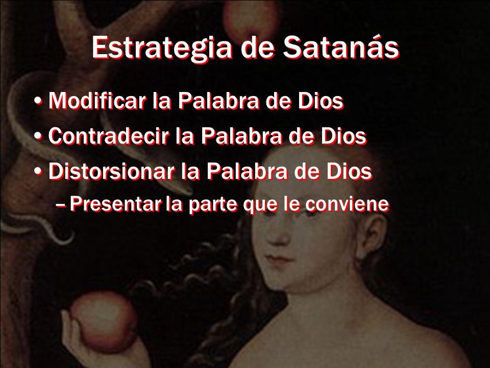 Estrategia de Satanás Modificar la Palabra de Dios Contradecir la Palabra de Dios Distorsionar la Palabra de Dios –Presentar la parte que le conviene Modificar la Palabra de Dios Contradecir la Palabra de Dios Distorsionar la Palabra de Dios –Presentar la parte que le conviene