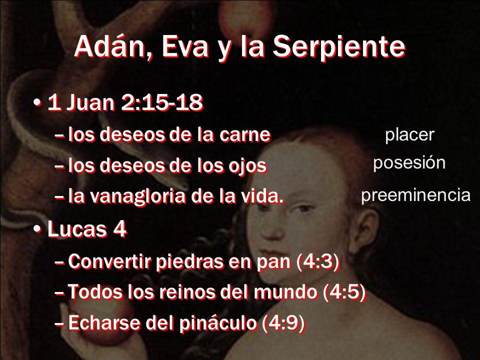 Adán, Eva y la Serpiente 1 Juan 2:15-18 –los deseos de la carne –los deseos de los ojos –la vanagloria de la vida. Lucas 4 –Convertir piedras en pan (