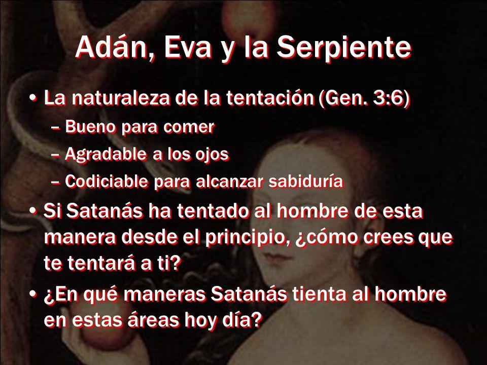 Adán, Eva y la Serpiente La naturaleza de la tentación (Gen. 3:6) –Bueno para comer –Agradable a los ojos –Codiciable para alcanzar sabiduría Si Satan