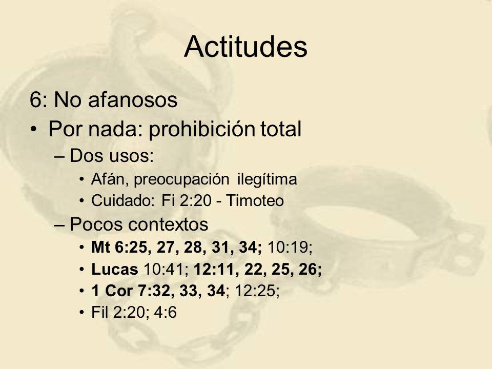 Actitudes 6: No afanosos Por nada: prohibición total –Dos usos: Afán, preocupación ilegítima Cuidado: Fi 2:20 - Timoteo –Pocos contextos Mt 6:25, 27,