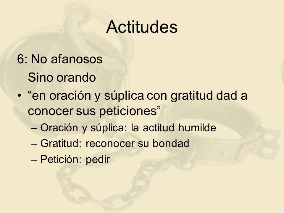 Actitudes 6: No afanosos Sino orando en oración y súplica con gratitud dad a conocer sus peticiones –Oración y súplica: la actitud humilde –Gratitud: