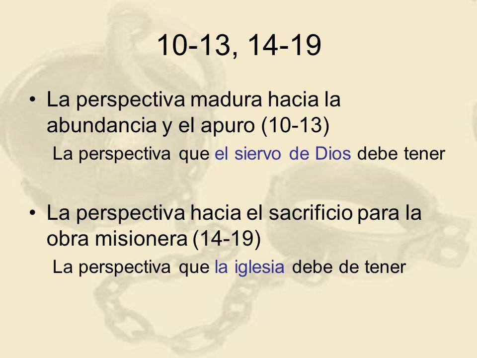 10-13, 14-19 La perspectiva madura hacia la abundancia y el apuro (10-13) La perspectiva que el siervo de Dios debe tener La perspectiva hacia el sacr