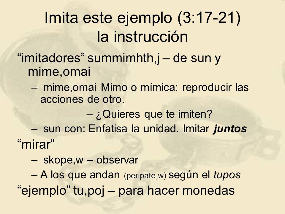 Imita este ejemplo (3:17-21) la instrucción imitadores summimhth,j – de sun y mime,omai – mime,omai Mimo o mímica: reproducir las acciones de otro. –¿