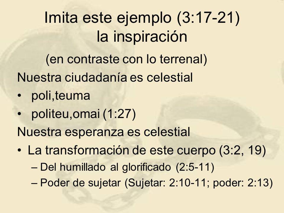 Imita este ejemplo (3:17-21) la inspiración (en contraste con lo terrenal) Nuestra ciudadanía es celestial poli,teuma politeu,omai (1:27) Nuestra espe