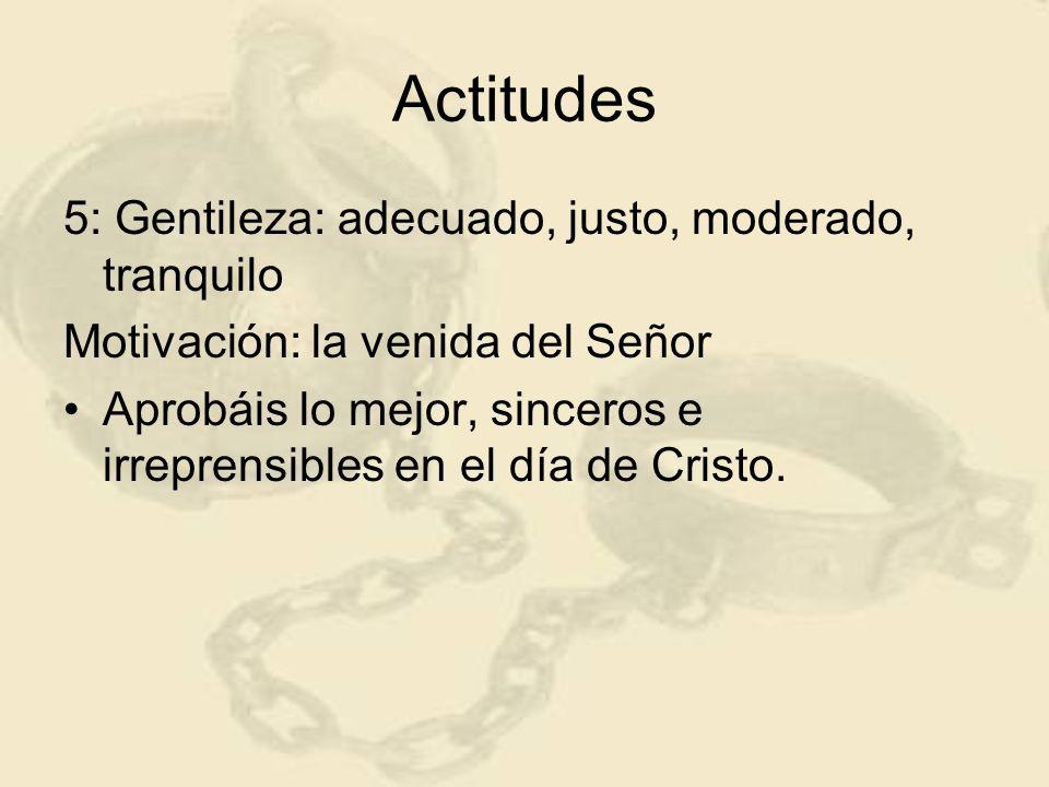 Actitudes 5: Gentileza: adecuado, justo, moderado, tranquilo Motivación: la venida del Señor Aprobáis lo mejor, sinceros e irreprensibles en el día de