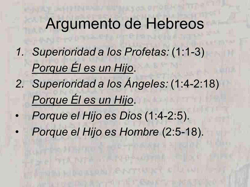 Argumento de Hebreos 1.Superioridad a los Profetas: (1:1-3) Porque Él es un Hijo. 2.Superioridad a los Ángeles: (1:4-2:18) Porque Él es un Hijo. Porqu