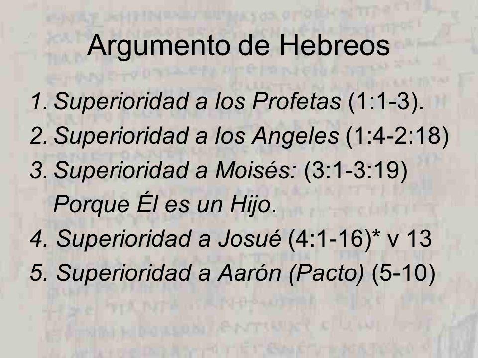Argumento de Hebreos 1.Superioridad a los Profetas (1:1-3). 2.Superioridad a los Angeles (1:4-2:18) 3.Superioridad a Moisés: (3:1-3:19) Porque Él es u