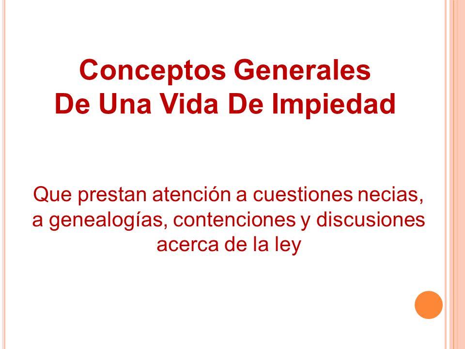 Conceptos Generales De Una Vida De Impiedad Que prestan atención a cuestiones necias, a genealogías, contenciones y discusiones acerca de la ley