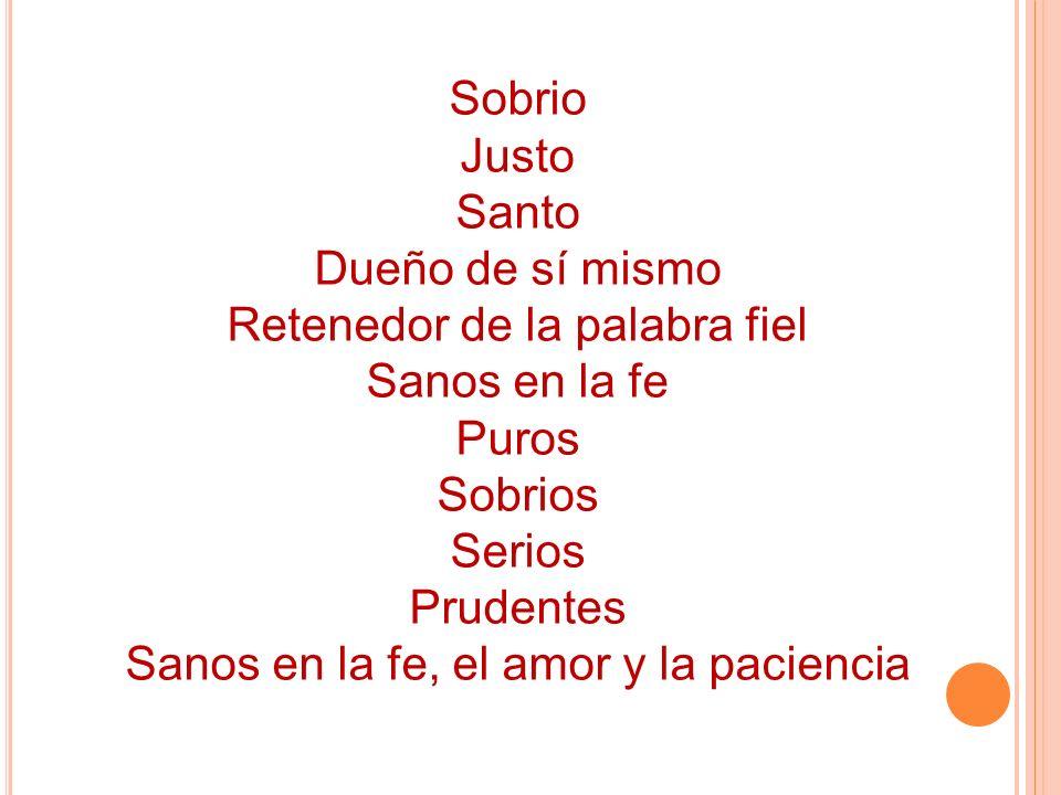 Sobrio Justo Santo Dueño de sí mismo Retenedor de la palabra fiel Sanos en la fe Puros Sobrios Serios Prudentes Sanos en la fe, el amor y la paciencia