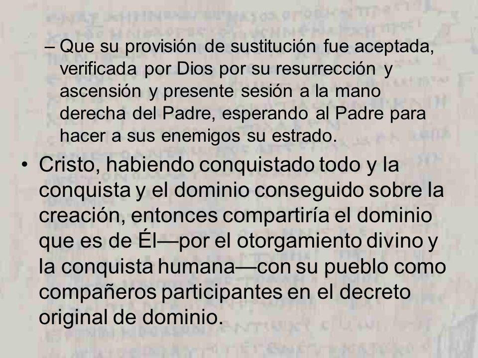 –Que su provisión de sustitución fue aceptada, verificada por Dios por su resurrección y ascensión y presente sesión a la mano derecha del Padre, espe
