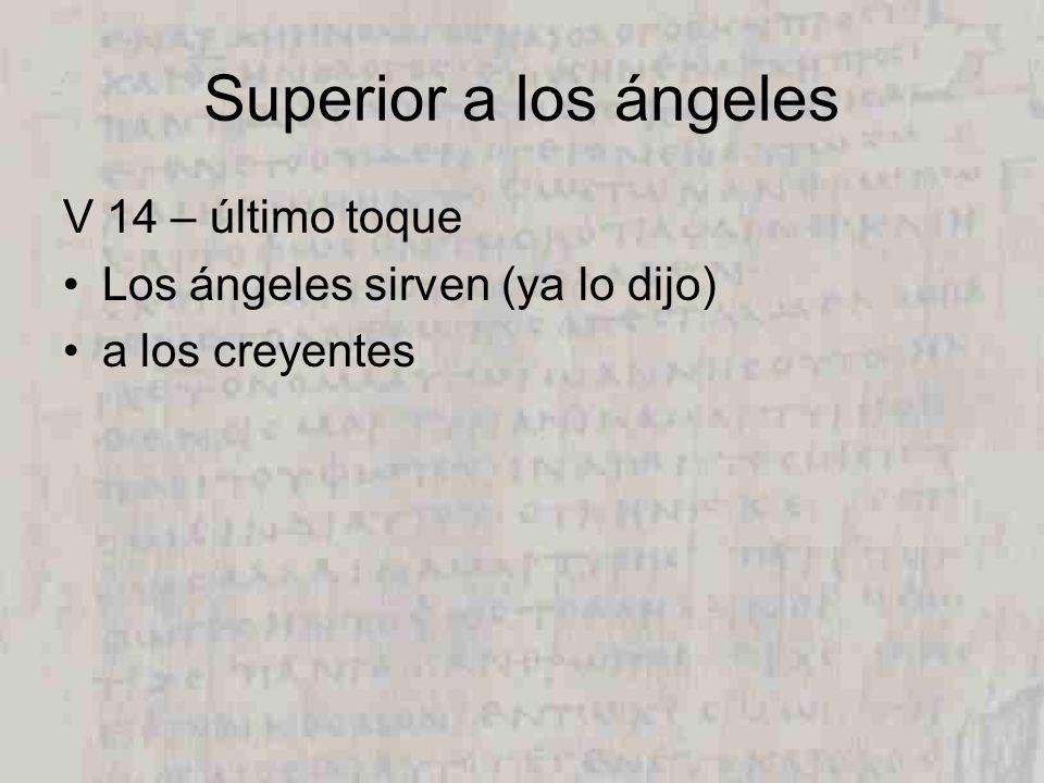 Superior a los ángeles V 14 – último toque Los ángeles sirven (ya lo dijo) a los creyentes