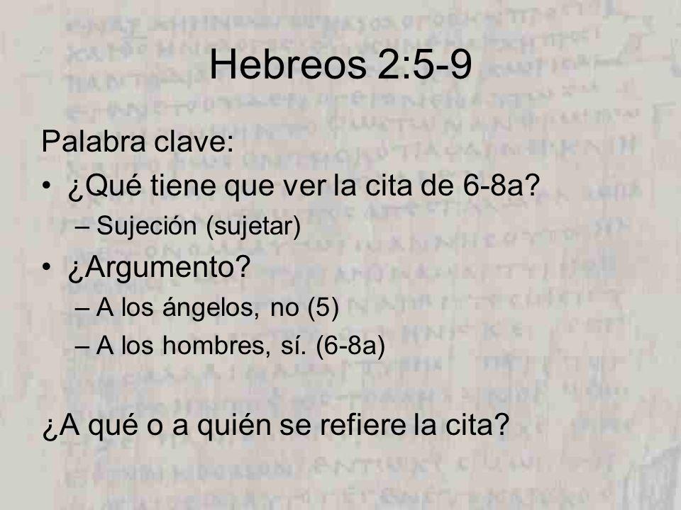 Hebreos 2:5-9 Palabra clave: ¿Qué tiene que ver la cita de 6-8a? –Sujeción (sujetar) ¿Argumento? –A los ángelos, no (5) –A los hombres, sí. (6-8a) ¿A
