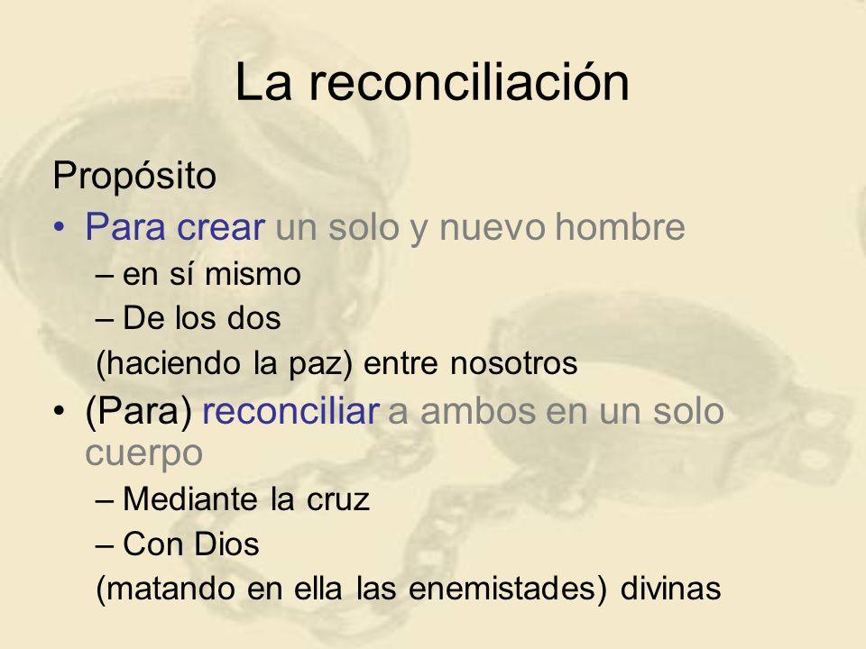 La reconciliación Propósito Para crear un solo y nuevo hombre –e–en sí mismo –D–De los dos (haciendo la paz) entre nosotros (Para) reconciliar a ambos