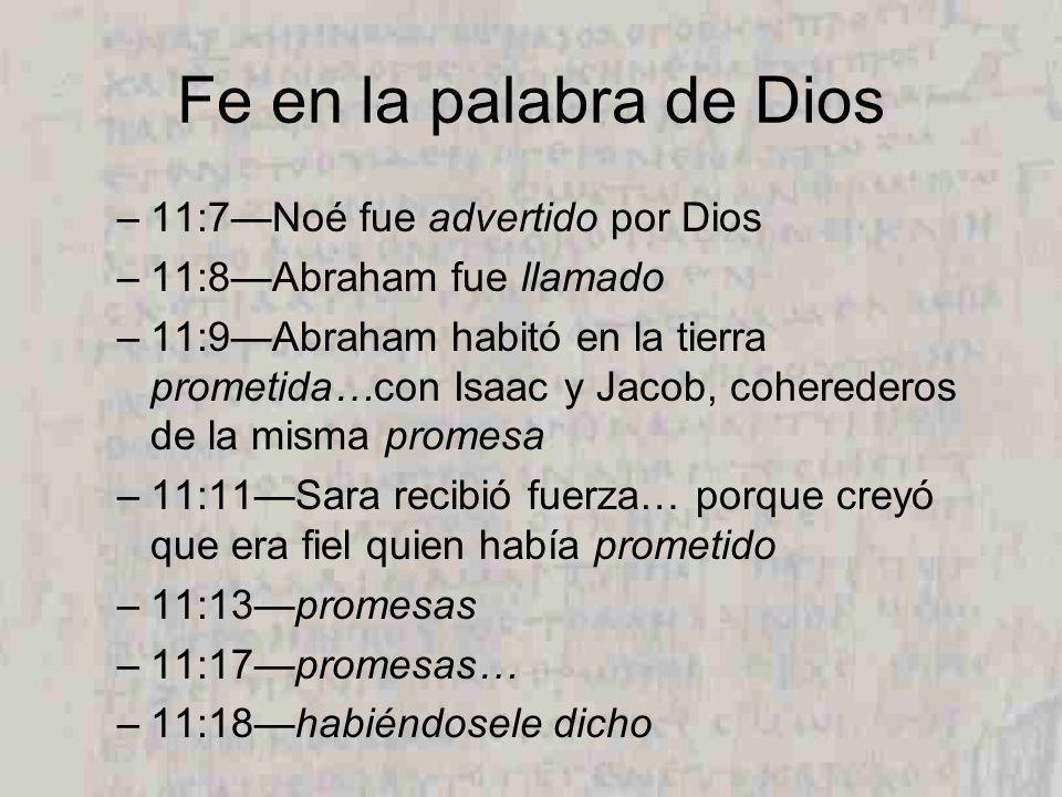Fe en la palabra de Dios –11:7Noé fue advertido por Dios –11:8Abraham fue llamado –11:9Abraham habitó en la tierra prometida…con Isaac y Jacob, coherederos de la misma promesa –11:11Sara recibió fuerza… porque creyó que era fiel quien había prometido –11:13promesas –11:17promesas… –11:18habiéndosele dicho