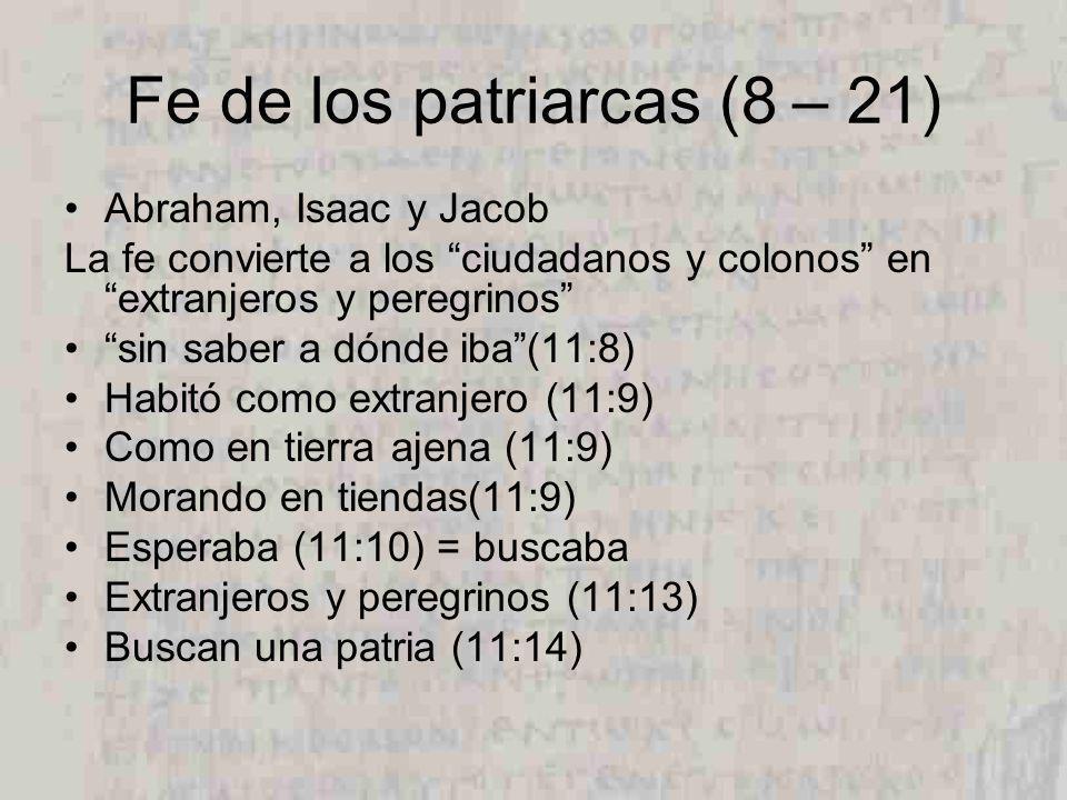 Fe de los patriarcas (8 – 21) Abraham, Isaac y Jacob La fe convierte a los ciudadanos y colonos en extranjeros y peregrinos sin saber a dónde iba(11:8) Habitó como extranjero (11:9) Como en tierra ajena (11:9) Morando en tiendas(11:9) Esperaba (11:10) = buscaba Extranjeros y peregrinos (11:13) Buscan una patria (11:14)