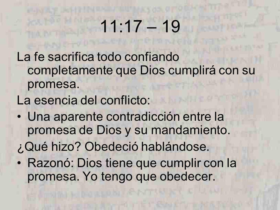 11:17 – 19 La fe sacrifica todo confiando completamente que Dios cumplirá con su promesa.