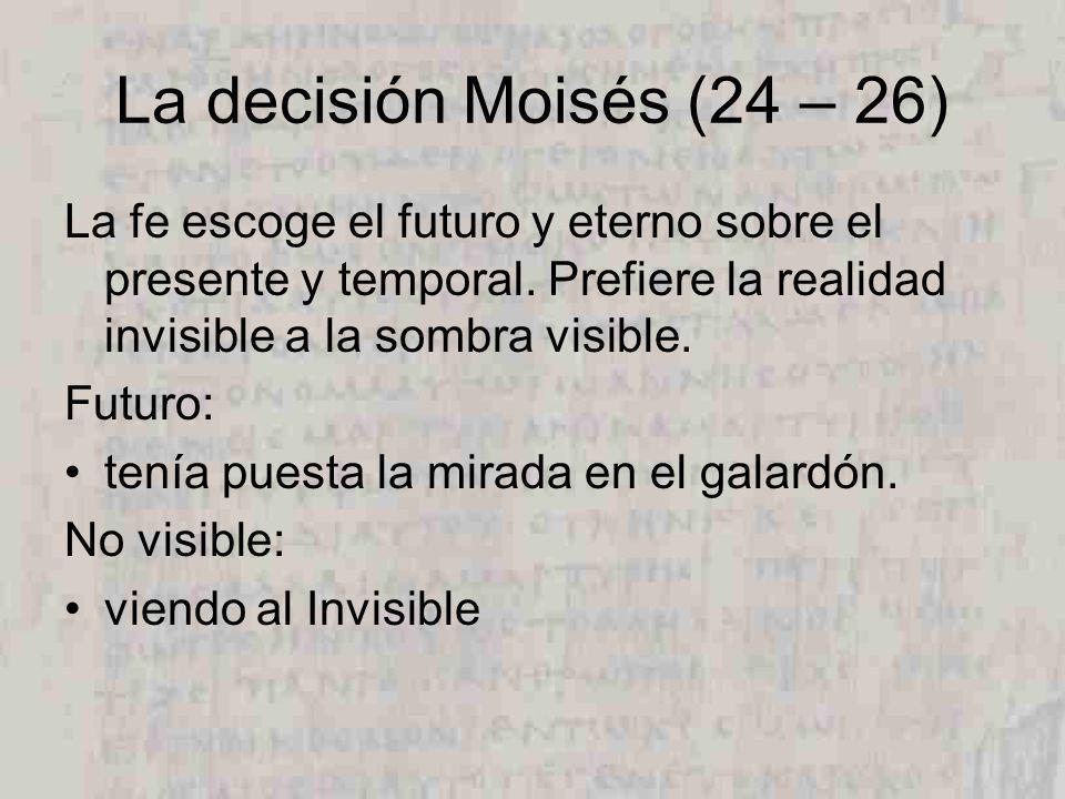 La decisión Moisés (24 – 26) La fe escoge el futuro y eterno sobre el presente y temporal.