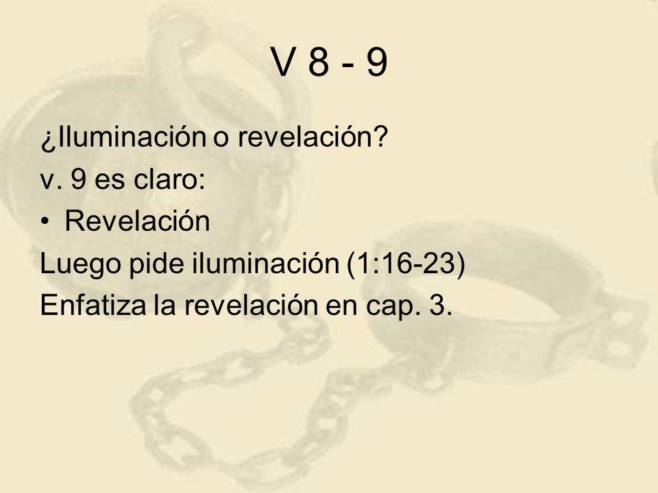 V 8 - 9 ¿Iluminación o revelación? v. 9 es claro: Revelación Luego pide iluminación (1:16-23) Enfatiza la revelación en cap. 3.