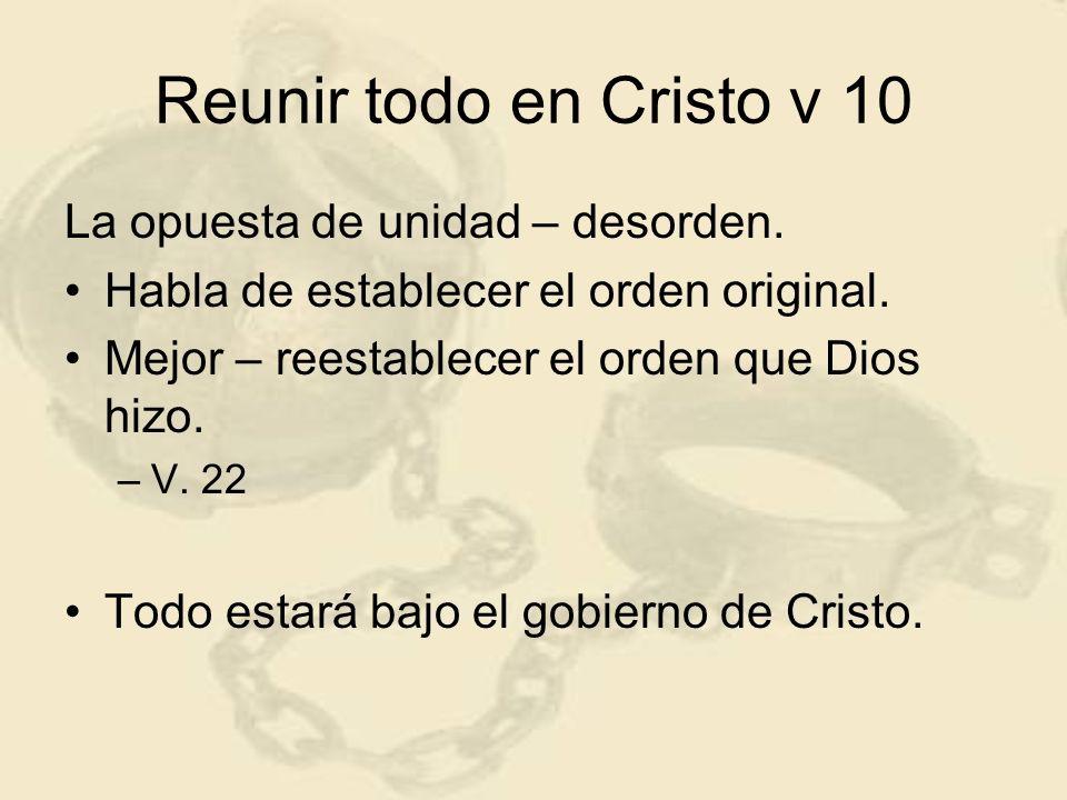 Reunir todo en Cristo v 10 La opuesta de unidad – desorden. Habla de establecer el orden original. Mejor – reestablecer el orden que Dios hizo. –V. 22