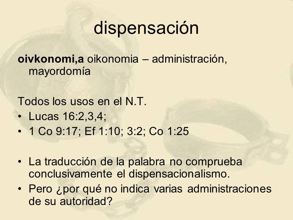 dispensación oivkonomi,a oikonomia – administración, mayordomía Todos los usos en el N.T. Lucas 16:2,3,4; 1 Co 9:17; Ef 1:10; 3:2; Co 1:25 La traducci