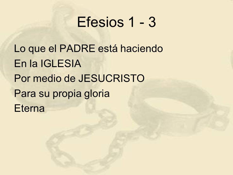 Efesios 1 - 3 Lo que el PADRE está haciendo En la IGLESIA Por medio de JESUCRISTO Para su propia gloria Eterna