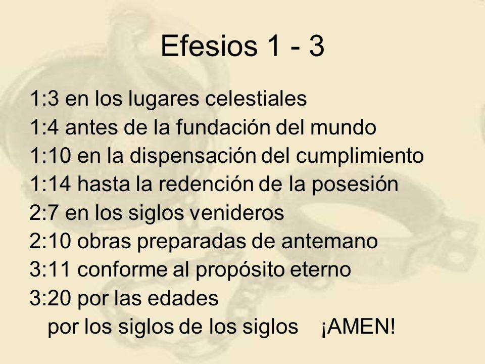 Efesios 1 - 3 1:3 en los lugares celestiales 1:4 antes de la fundación del mundo 1:10 en la dispensación del cumplimiento 1:14 hasta la redención de l