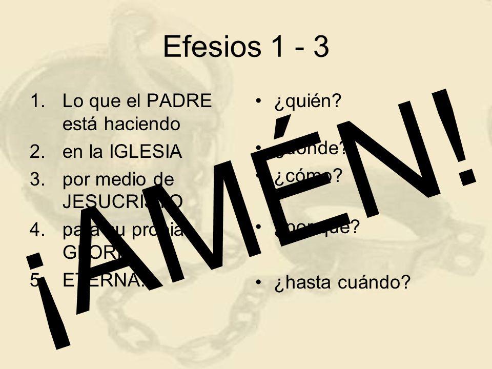 Efesios 1 - 3 1.Lo que el PADRE está haciendo 2.en la IGLESIA 3.por medio de JESUCRISTO 4.para su propia GLORIA 5.ETERNA. ¿quién? ¿dónde? ¿cómo? ¿por