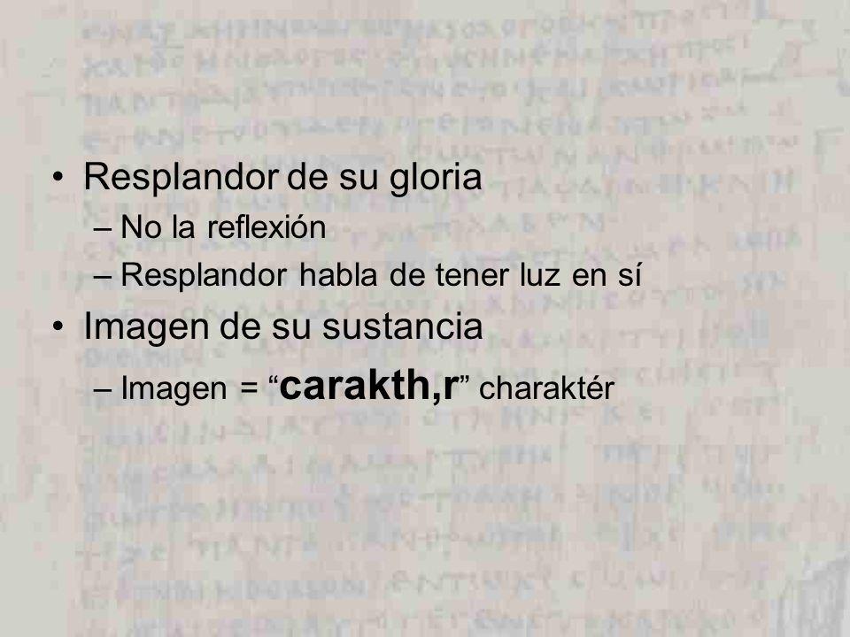 Resplandor de su gloria –No la reflexión –Resplandor habla de tener luz en sí Imagen de su sustancia –Imagen = carakth,r charaktér