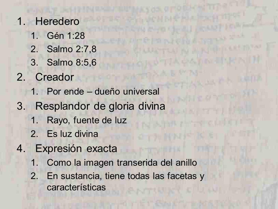 1.Heredero 1.Gén 1:28 2.Salmo 2:7,8 3.Salmo 8:5,6 2.Creador 1.Por ende – dueño universal 3.Resplandor de gloria divina 1.Rayo, fuente de luz 2.Es luz divina 4.Expresión exacta 1.Como la imagen transerida del anillo 2.En sustancia, tiene todas las facetas y características