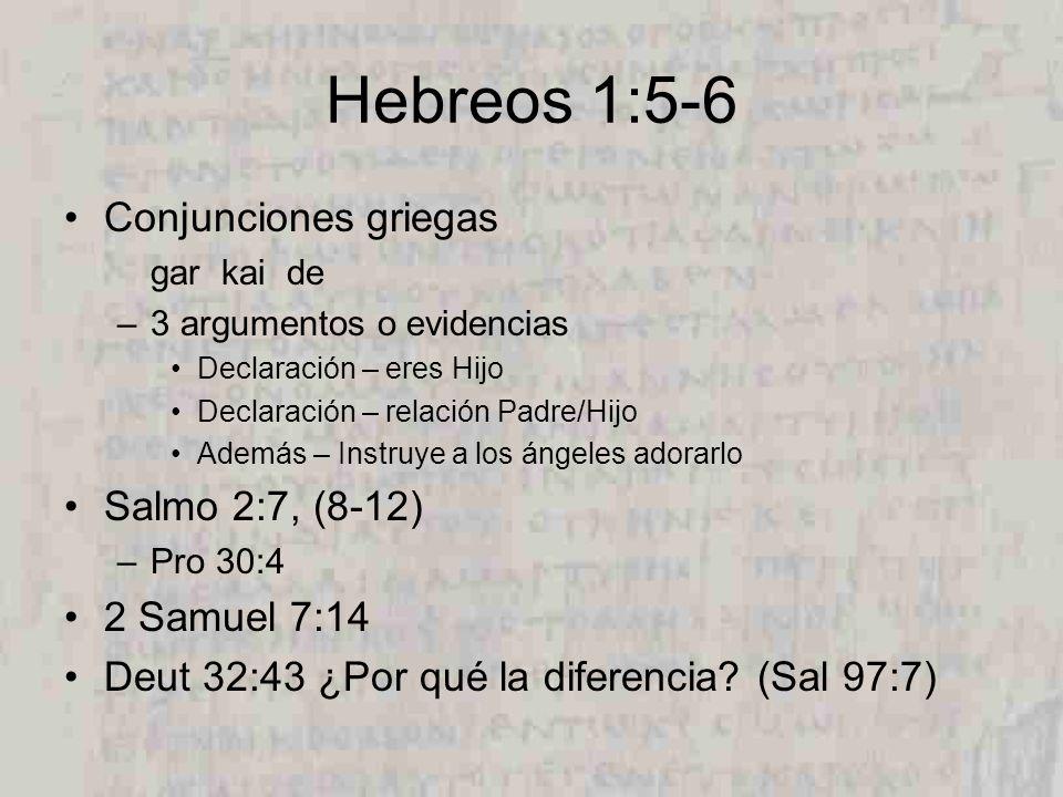Hebreos 1:5-6 Conjunciones griegas gar kai de –3 argumentos o evidencias Declaración – eres Hijo Declaración – relación Padre/Hijo Además – Instruye a los ángeles adorarlo Salmo 2:7, (8-12) –Pro 30:4 2 Samuel 7:14 Deut 32:43 ¿Por qué la diferencia.