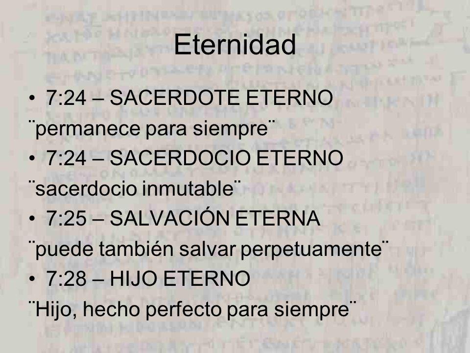 Eternidad 7:24 – SACERDOTE ETERNO ¨permanece para siempre¨ 7:24 – SACERDOCIO ETERNO ¨sacerdocio inmutable¨ 7:25 – SALVACIÓN ETERNA ¨puede también salvar perpetuamente¨ 7:28 – HIJO ETERNO ¨Hijo, hecho perfecto para siempre¨