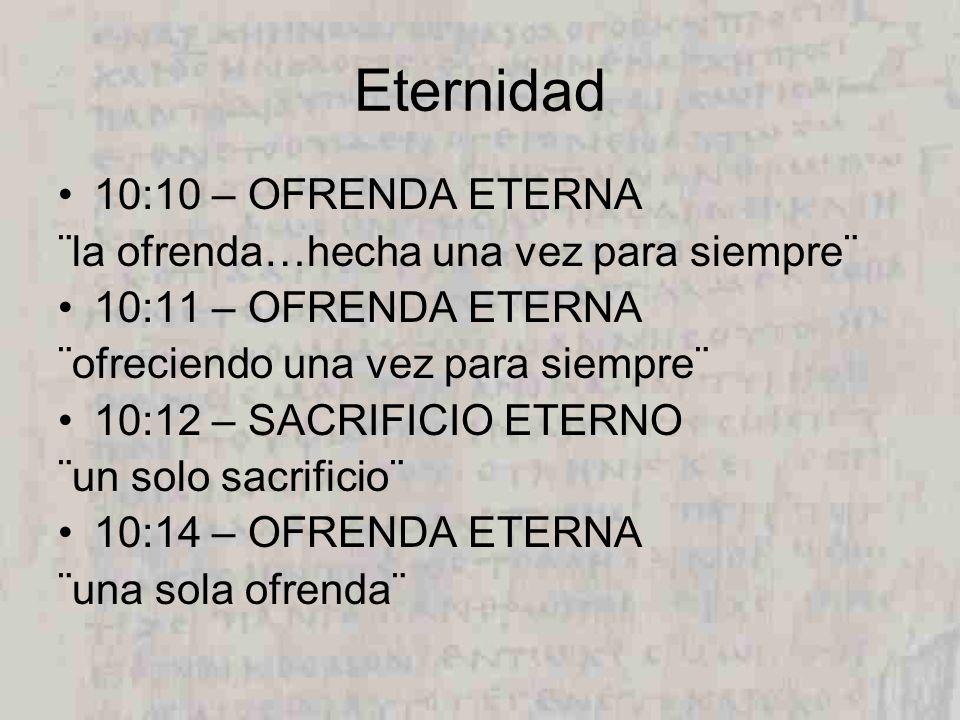 Eternidad 10:10 – OFRENDA ETERNA ¨la ofrenda…hecha una vez para siempre¨ 10:11 – OFRENDA ETERNA ¨ofreciendo una vez para siempre¨ 10:12 – SACRIFICIO ETERNO ¨un solo sacrificio¨ 10:14 – OFRENDA ETERNA ¨una sola ofrenda¨
