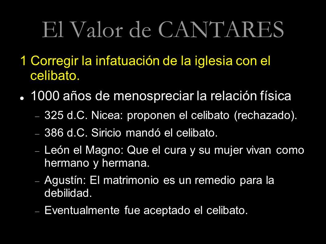 El Valor de CANTARES 1 Corregir la infatuación de la iglesia con el celibato. 1000 años de menospreciar la relación física 325 d.C. Nicea: proponen el