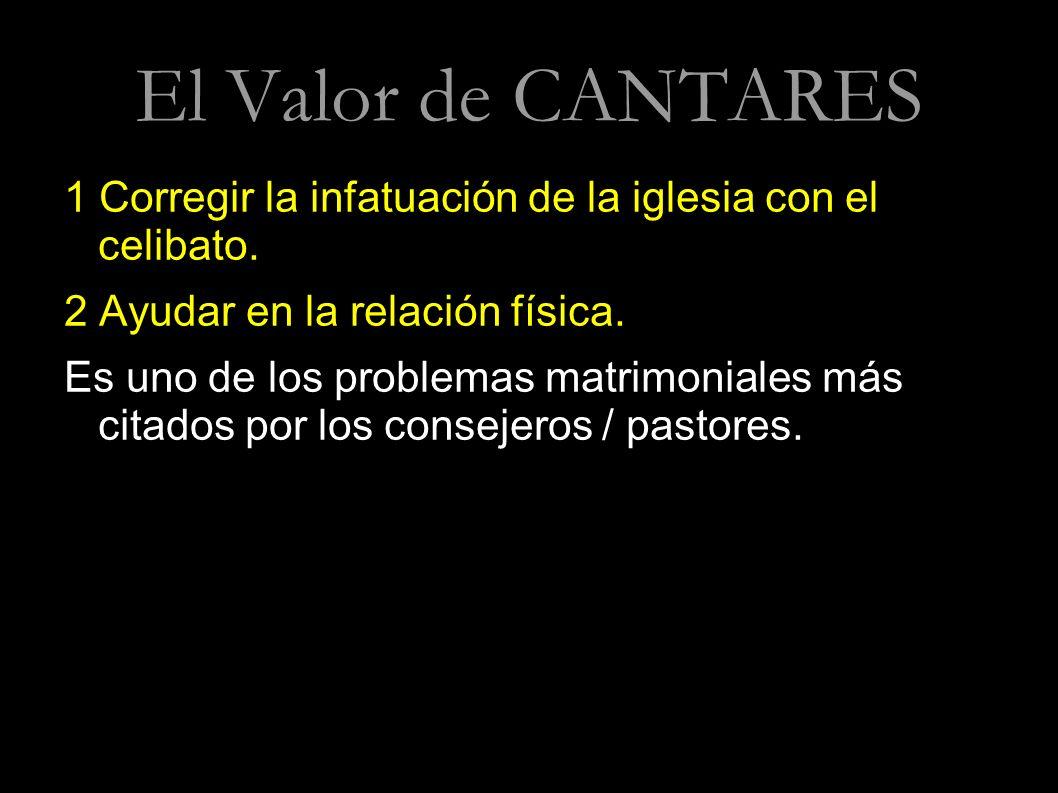 El Valor de CANTARES 1 Corregir la infatuación de la iglesia con el celibato. 2 Ayudar en la relación física. Es uno de los problemas matrimoniales má