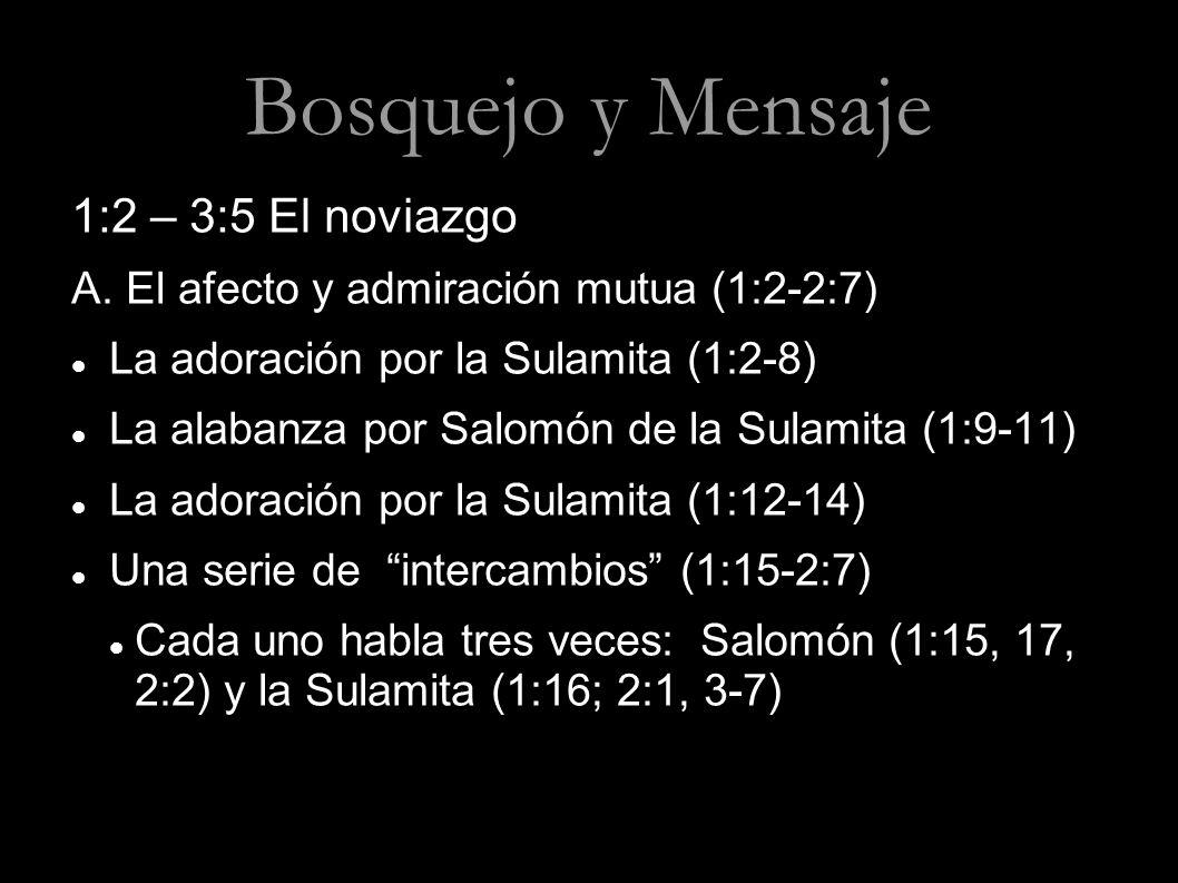 Bosquejo y Mensaje 1:2 – 3:5 El noviazgo A. El afecto y admiración mutua (1:2-2:7) La adoración por la Sulamita (1:2-8) La alabanza por Salomón de la
