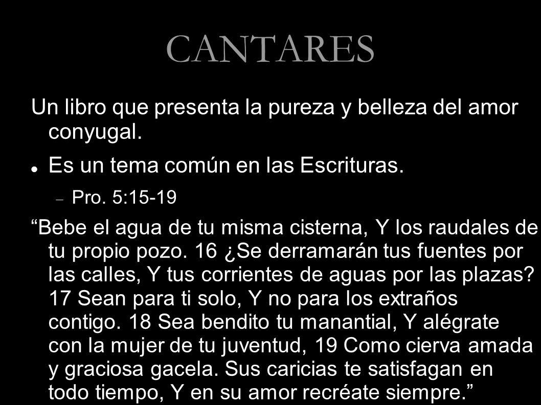 CANTARES Un libro que presenta la pureza y belleza del amor conyugal. Es un tema común en las Escrituras. Pro. 5:15-19 Bebe el agua de tu misma cister