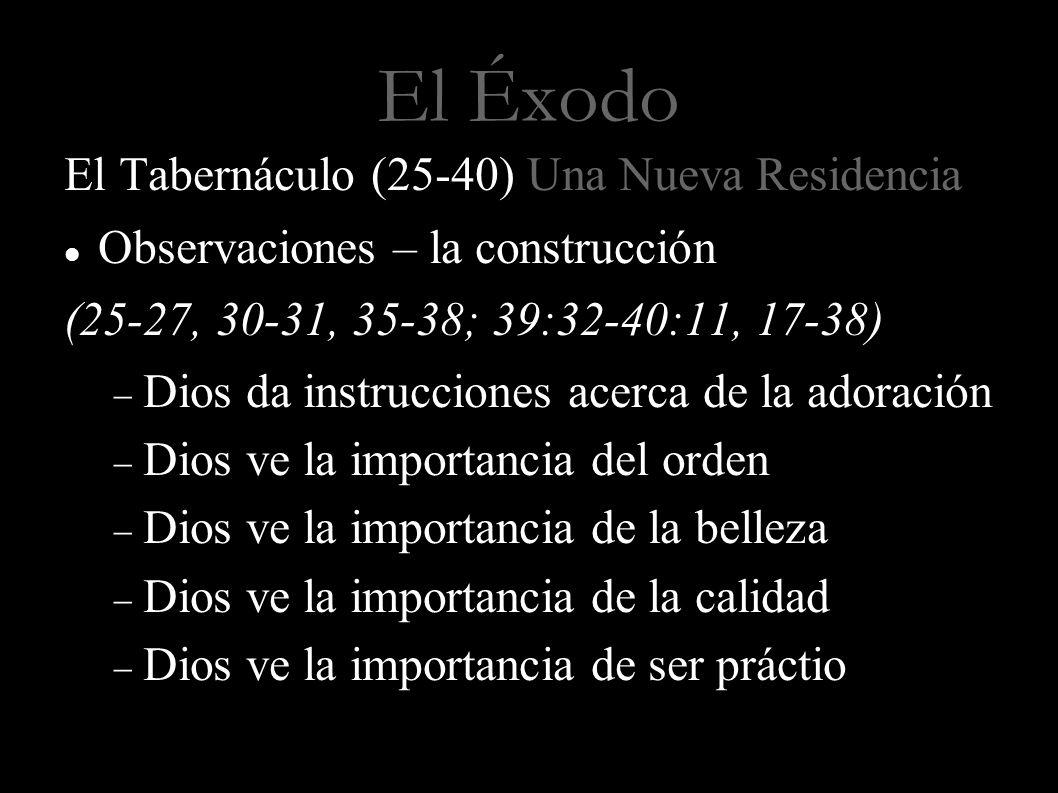 El Éxodo El Tabernáculo (25-40) Una Nueva Residencia Observaciones – la construcción (25-27, 30-31, 35-38; 39:32-40:11, 17-38) Dios da instrucciones a