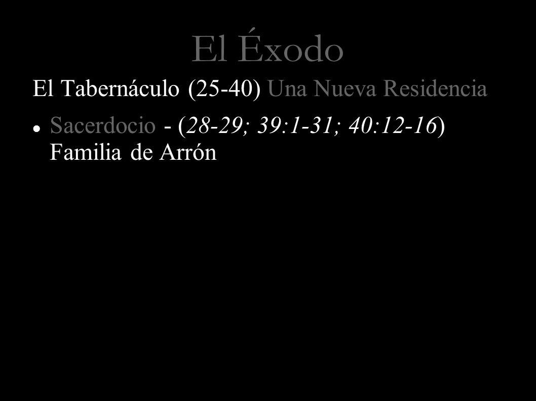 El Éxodo El Tabernáculo (25-40) Una Nueva Residencia Sacerdocio - (28-29; 39:1-31; 40:12-16) Familia de Arrón