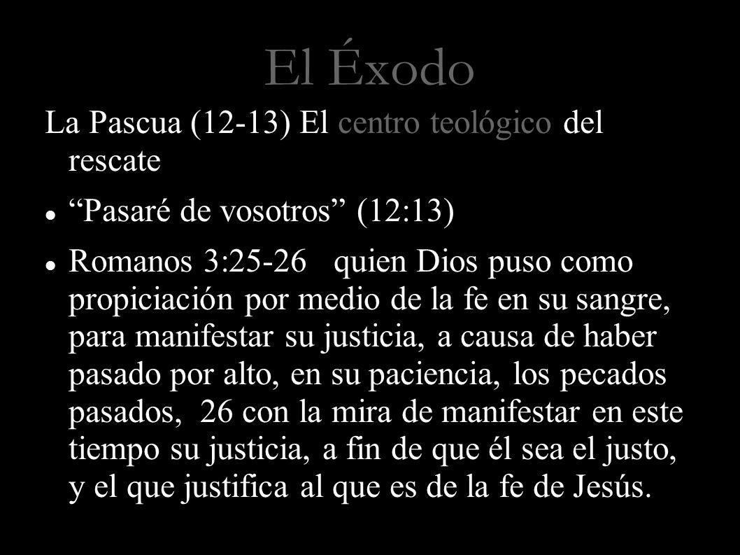 El Éxodo La Pascua (12-13) El centro teológico del rescate Pasaré de vosotros (12:13) Romanos 3:25-26 quien Dios puso como propiciación por medio de l